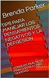 TIPS PARA MANEJAR LOS PENSAMIENTOS NEGATIVOS Y LA DEPRESIÓN: CONSEJOS PRÁCTICOS PARA LLEVAR A CABO YA MISMO