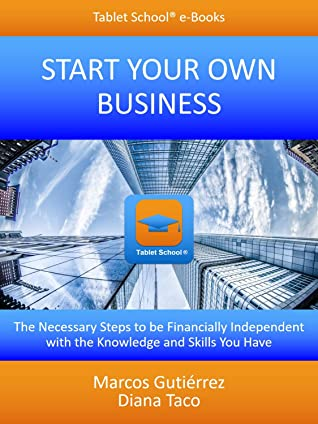 Start Your Own Business: The Necessary Steps to be Financially Independent with the Knowledge and Skills You Have