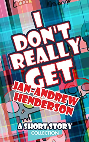 I Don't Really Get Jan-Andrew Henderson: A Short Story Collection