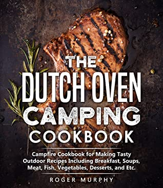 The Dutch Oven Camping Cookbook: Campfire Cookbook for Making Tasty Outdoor Recipes Including Breakfast, Soups, Meat, Fish, Vegetables, Desserts, and Etc.