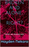 Broken and alone... right?: I think we should talk...