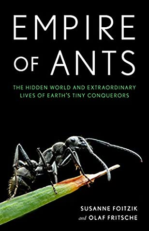 Empire of Ants: The Hidden  World and Extraordinary Lives of Earth's Tiny Conquerors