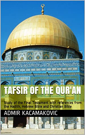 Tafsir of the Qur'an: Study of the Final Testament with references from the Hadith, Hebrew Bible and Christian Bible