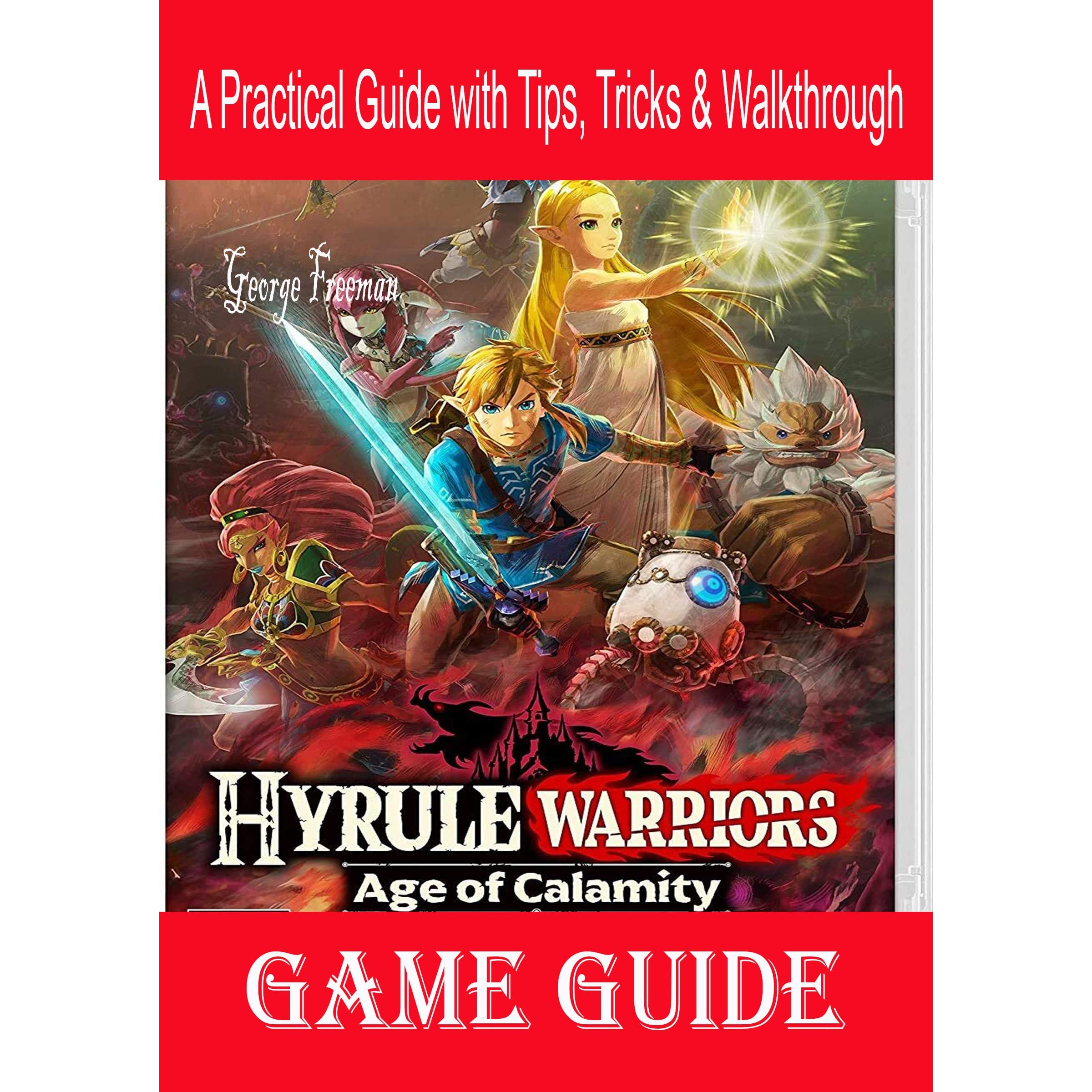 Hyrule Warriors Age Of Calamity Game Guide A Practical Guide With Tips Tricks Walkthrough By George Freeman