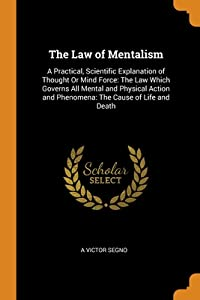 The Law of Mentalism: A Practical, Scientific Explanation of Thought Or Mind Force: The Law Which Governs All Mental and Physical Action and Phenomena: The Cause of Life and Death