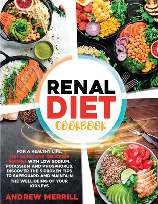Renal Diet Cookbook: 150+ Quick and Delicious Recipes with Low Sodium, Potassium, and Phosphorus for a Healthy Life. Discover the Five Proven Tips to Safeguard and Maintain Your Kidneys' Well-Being