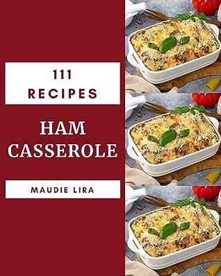 111 Ham Casserole Recipes: A Must-have Ham Casserole Cookbook for Everyone