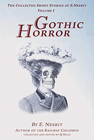 The Collected Short Stories of E Nesbit Vol. 1 Gothic Horror: Incorporating the three volumes of horror stories, Grim Tales, 1893, Something Wrong, 1893, Fear, 1910.