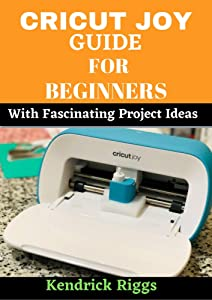Cricut Joy Guide For Beginners with For Project Ideas: A step by Step Beginners Guide to Master Cricut Joy Machine. With Over 100 Practical Project Ideas For First-Timers