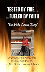 TESTED BY FIRE... ...FUELED BY FAITH: The Vicki Zoradi Story