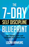 The 7-Day Self Discipline Blueprint: Get Things Done and Unleash Your Inner Drive