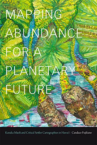 Mapping Abundance for a Planetary Future: Kanaka Maoli and Critical Settler Cartographies in Hawai'i