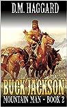 Buck Jackson: Mountain Man: A Mountain Man Adventure Sequel (A Buck Jackson: Mountain Man Novel Book 2)