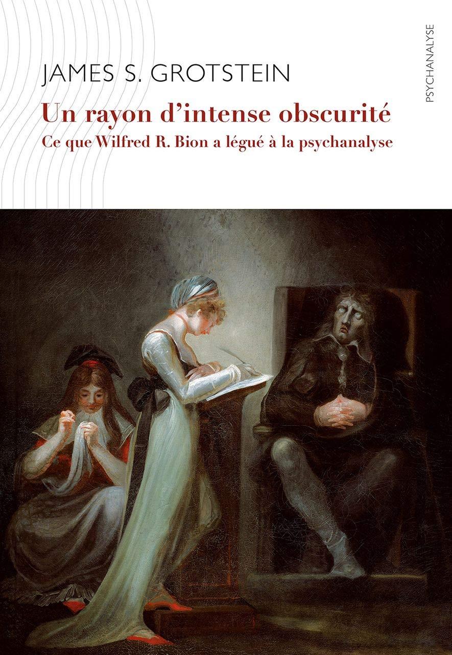 Un rayon d'intense obscurité: Ce que Wilfred R. Bion a légué à la psychanalyse James S. Grotstein