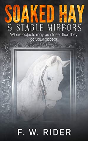 Soaked Hay & Stable Mirrors: Where Objects May Be Closer Than They Actually Appear (Soaked Hay Smoke & Mirrors Book 2)