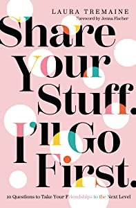 Share Your Stuff. I'll Go First.: 10 Questions to Take Your Friendships to the Next Level