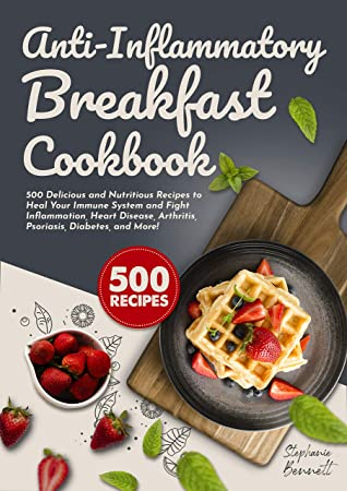 Anti-Inflammatory Breakfast Cookbook: 500 Delicious and Nutritious Recipes to Heal Your Immune System and Fight Inflammation, Heart Disease, Arthritis, ... More! (Anti-Inflammatory Diet Cookbooks)