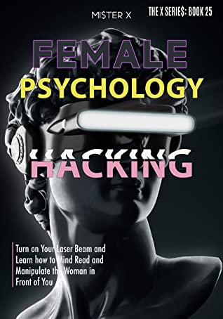 Female Psychology Hacking: Turn on Your Laser Beam and Learn how to Mind Read and Manipulate the Woman in Front of You (THE X SERIE$)
