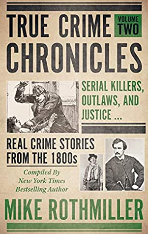 True Crime Chronicles, Volume Two: Serial Killers, Outlaws, And Justice ... Real Crime Stories From The 1800s