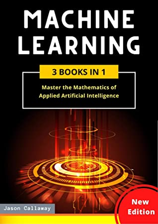 MACHINE LEARNING: 3 Books in 1: Master the Mathematics of Applied Artificial Intelligence and Learn the Secrets of Python Programming, Data Science, and Computer Networking (Step-by-Step Guide)