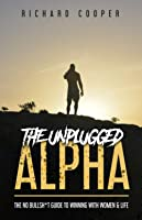 The Unplugged Alpha: The No Bullsh*t Guide To Winning With Women & Life