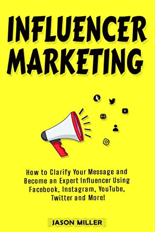 Influencer Marketing: How to Clarify Your Message and Become an Expert Influencer Using Facebook, Instagram, YouTube, Twitter and More!