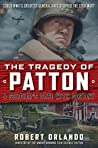 The Tragedy of Patton: A Soldier's Date With Destiny: Could World War II's Greatest General Have Stopped the Cold War?