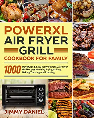 PowerXL Air Fryer Grill Cookbook for Family: 1000-Day Quick & Easy Tasty PowerXL Air Fryer Grill Recipes Made by Frying, Grilling, Baking, Toasting, and Roasting
