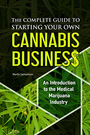 The Complete Guide to Starting Your Own Cannabis Business - An Introduction to the Medical Marijuana Industry