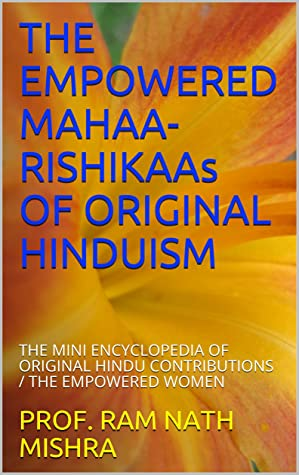 THE EMPOWERED MAHAA-RISHIKAAs OF ORIGINAL HINDUISM: THE MINI ENCYCLOPEDIA OF ORIGINAL HINDU CONTRIBUTIONS / THE EMPOWERED WOMEN