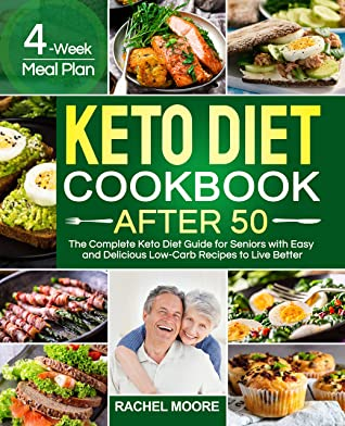 Keto Diet Cookbook After 50: The Complete Keto Diet Guide for Seniors with Easy and Delicious Low-Carb Recipes to Live Better (4-Week Meal Plan)