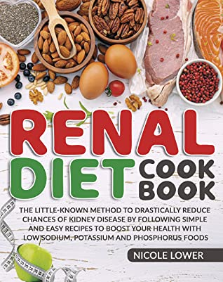 Renal Diet Cookbook: The Little-Known Method To Drastically Reduce Chances Of Kidney Disease By Following Simple and Easy Recipes to Boost Your Health With Low Sodium, Potassium and Phosphorus Foods
