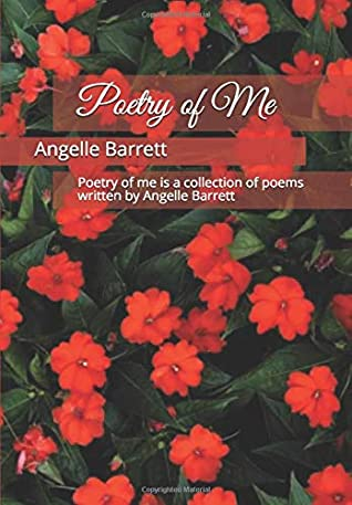 Poetry of Me: Poetry of me is a collection of poems written by Angelle Barrett.