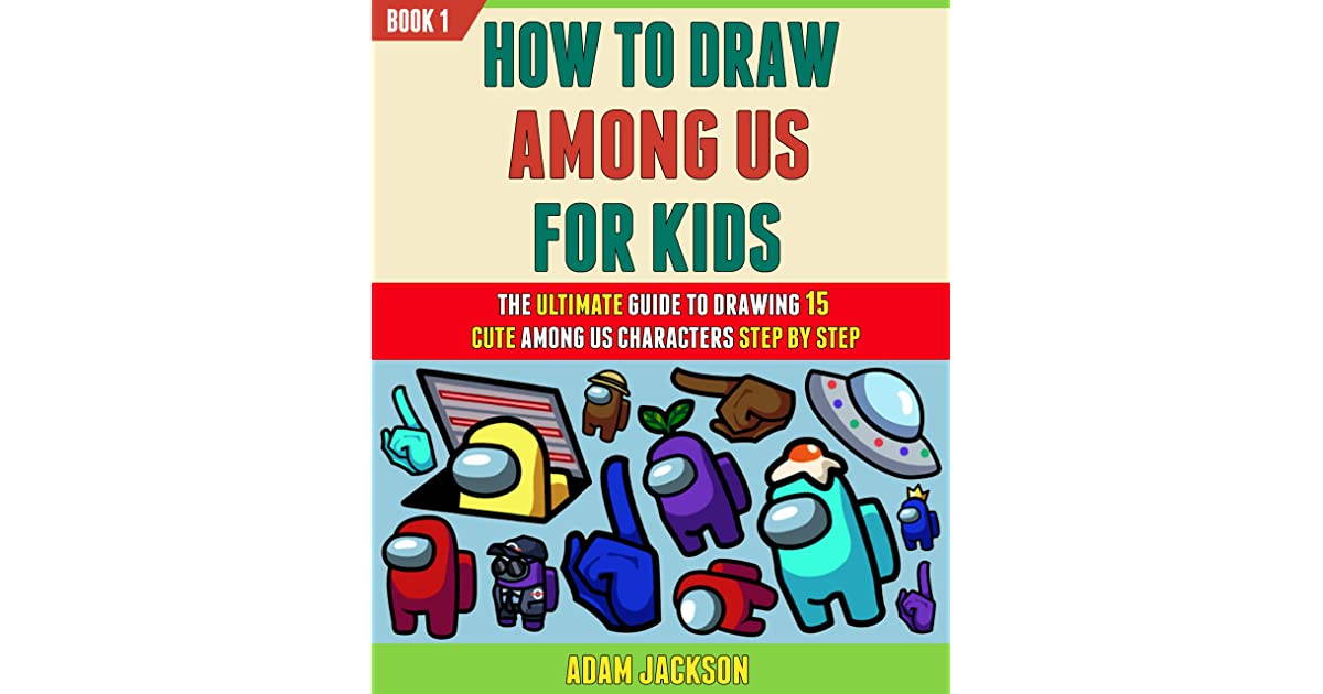 How To Draw Among Us For Kids The Ultimate Guide To Drawing 15 Cute Among Us Characters Step By Step Book 1 By Adam Jackson