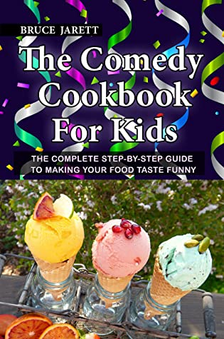 The Comedy Cookbook For Kids: The Complete Step-By-Step Guide To Making Your Food Taste Funny