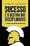 Sucesso é o Destino dos Disciplinados: 12 Passos para o melhor ano da sua Vida