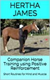 Companion Horse Training Using Positive Reinforcement: Short Routines for Mind and Muscle (Life Skills for Horses)