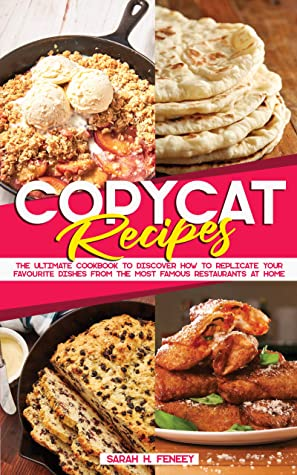 Copycat Recipes: The Ultimate Cookbook to Discover How to Replicate Your Favourite Dishes from the Most Famous Restaurants at Home