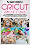 CRICUT PROJECT IDEAS: An Illustrated Guide to Create Unique and Wonderful Projects. Including Amazing Ideas for Cricut Maker, Explore Air 2, Joy and Tips & Tricks for Beginners and Advanced Users.