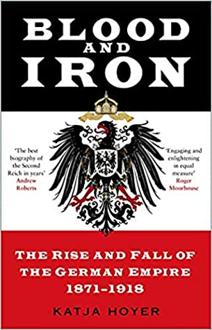 Blood and Iron: The Rise and Fall of the German Empire 1871–1918