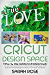 Cricut Design Space: A Step-by-Step Updated and Detailed Guide to Learn How to Use every Tool and Function of Design Space, with Illustrations. Including Keyboard Shortcuts and Secret Tips &Tricks.