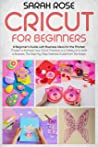 Cricut For Beginners: A Beginner's Guide with Business Ideas for the Market. Improve Your Ability and Master to the Best Your Cricut Machine.The Step-by-Step Essential Guide from the Bases to the Top