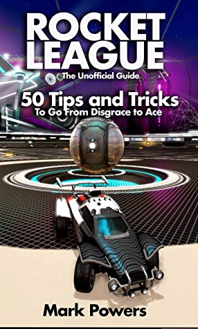 The Unofficial Guide to Rocket League: 50 Tips and Tricks to go from Disgrace to Ace (50 Tips and Tricks - The Unofficial Video Game Guide Series)
