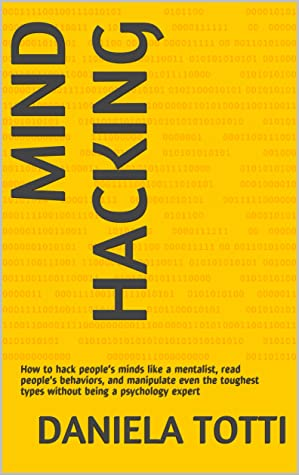 Mind Hacking: How to hack people's minds like a mentalist, read people's behaviors, and manipulate even the toughest types without being a psychology expert