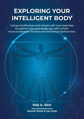 Exploring Your Intelligent Body: Using Mindfulness and Simple Self-Care Exercises to Explore How Your Body Can Self-Correct Musculoskeletal, Mental and Emotional Dysfunction.