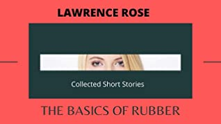 The Basics of Rubber: Amblings and Selected Short Stories