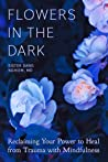 Flowers in the Dark: Reclaiming Your Power to Heal from Trauma with Mindfulness