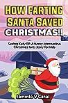 How Farting Santa Saved Christmas!!: Saving Katy Elf: A Funny Coronavirus Christmas Farts Story For Kids