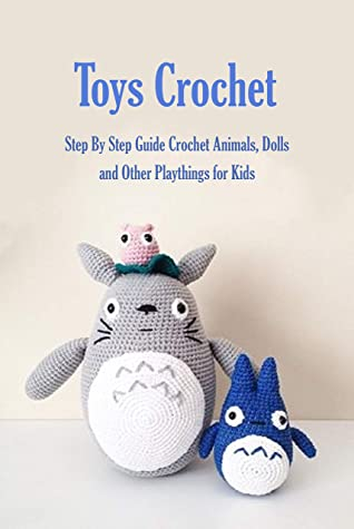 Toys Crochet: Step By Step Guide Crochet Animals, Dolls, and Other Playthings for Kids: Amigurumi Crochet Cute Critters