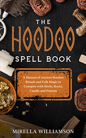 The Hoodoo Spell Book: a manual of anchient hoodoo rituals and folk magic to conspire with herbs, roots, candle and potions.